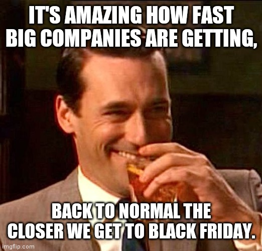 Back to normal |  IT'S AMAZING HOW FAST BIG COMPANIES ARE GETTING, BACK TO NORMAL THE CLOSER WE GET TO BLACK FRIDAY. | image tagged in drinking guy,covid-19,covid,christmas,black friday | made w/ Imgflip meme maker
