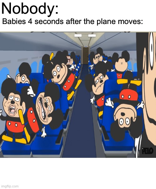 Can you relate? |  Nobody:; Babies 4 seconds after the plane moves: | image tagged in memes,cursed image,meme,funny memes,relatable,hot memes | made w/ Imgflip meme maker