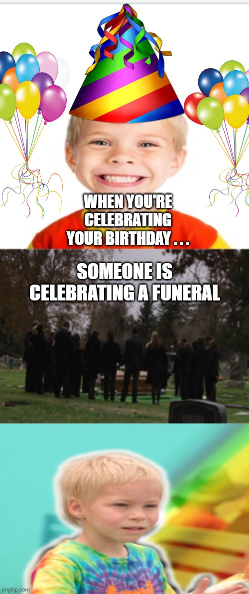 Birthday/Funeral |  WHEN YOU'RE CELEBRATING YOUR BIRTHDAY . . . SOMEONE IS CELEBRATING A FUNERAL | image tagged in memes,birthday,funeral | made w/ Imgflip meme maker