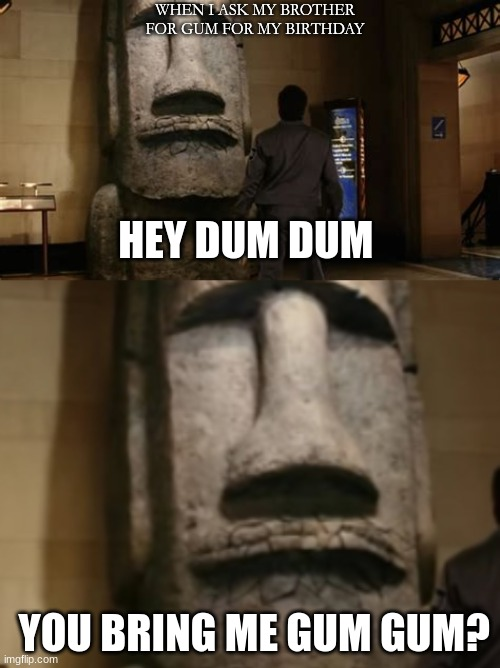 dum dum |  WHEN I ASK MY BROTHER FOR GUM FOR MY BIRTHDAY; HEY DUM DUM                  YOU BRING ME GUM GUM? | image tagged in gum | made w/ Imgflip meme maker