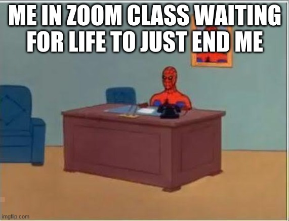 Spiderman Computer Desk |  ME IN ZOOM CLASS WAITING FOR LIFE TO JUST END ME | image tagged in memes,spiderman computer desk,spiderman | made w/ Imgflip meme maker