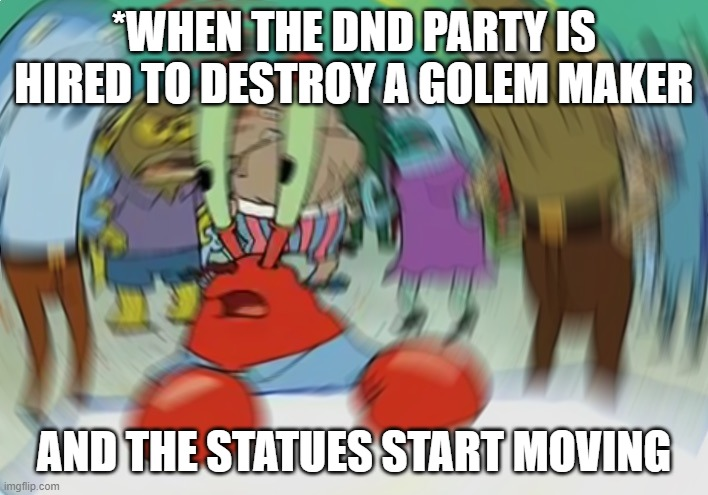 Mr Krabs Blur Meme |  *WHEN THE DND PARTY IS HIRED TO DESTROY A GOLEM MAKER; AND THE STATUES START MOVING | image tagged in memes,mr krabs blur meme | made w/ Imgflip meme maker