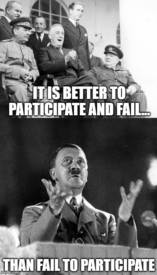 Everyone's a winner |  IT IS BETTER TO PARTICIPATE AND FAIL... THAN FAIL TO PARTICIPATE | image tagged in cfk hitler,winning | made w/ Imgflip meme maker
