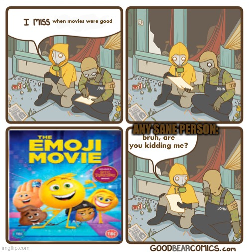 I miss the internet blank speech bubbles |  when movies were good; ANY SANE PERSON:; bruh, are you kidding me? | image tagged in i miss the internet,emoji movie,funny memes,memes,movies,funny because it's true | made w/ Imgflip meme maker