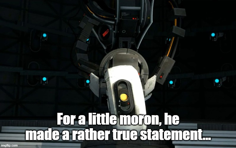 Glados | For a little moron, he made a rather true statement... | image tagged in glados | made w/ Imgflip meme maker