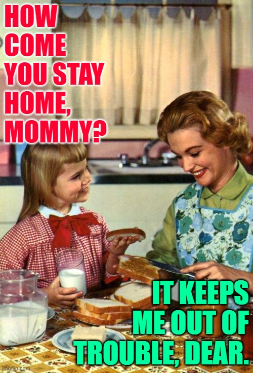 Troublemaker Mom |  HOW COME YOU STAY HOME, MOMMY? IT KEEPS ME OUT OF TROUBLE, DEAR. | image tagged in vintage mom and daughter,stay at home,so true,trouble,funny memes,housewife | made w/ Imgflip meme maker