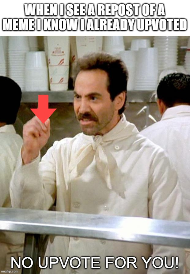 soup nazi |  WHEN I SEE A REPOST OF A MEME I KNOW I ALREADY UPVOTED; NO UPVOTE FOR YOU! | image tagged in soup nazi | made w/ Imgflip meme maker