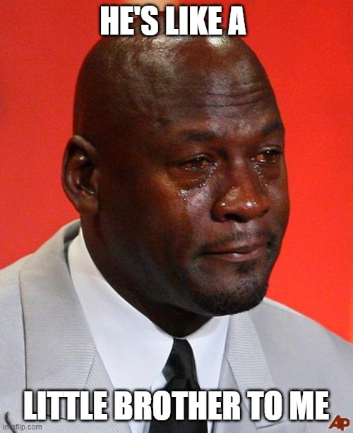 Crying Jordan | HE'S LIKE A LITTLE BROTHER TO ME | image tagged in crying jordan | made w/ Imgflip meme maker