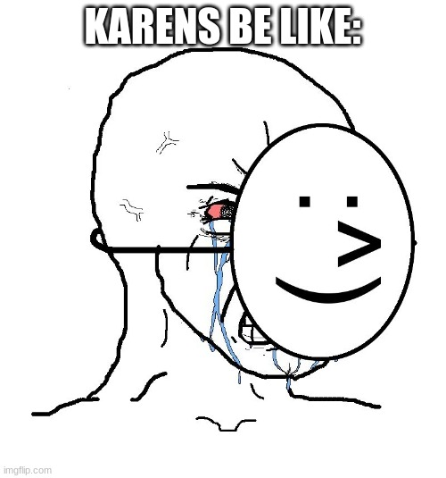 Pretending To Be Happy, Hiding Crying Behind A Mask | KARENS BE LIKE: | image tagged in pretending to be happy hiding crying behind a mask | made w/ Imgflip meme maker