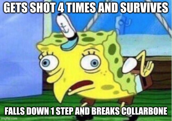 Mocking Spongebob |  GETS SHOT 4 TIMES AND SURVIVES; FALLS DOWN 1 STEP AND BREAKS COLLARBONE | image tagged in memes,mocking spongebob | made w/ Imgflip meme maker