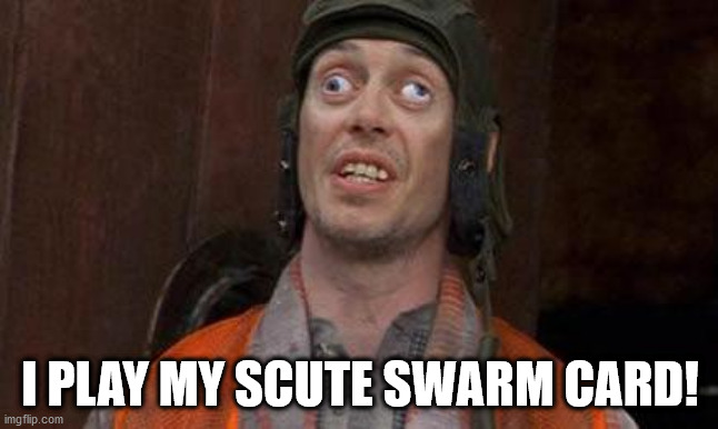 Looks Good To Me |  I PLAY MY SCUTE SWARM CARD! | image tagged in looks good to me | made w/ Imgflip meme maker
