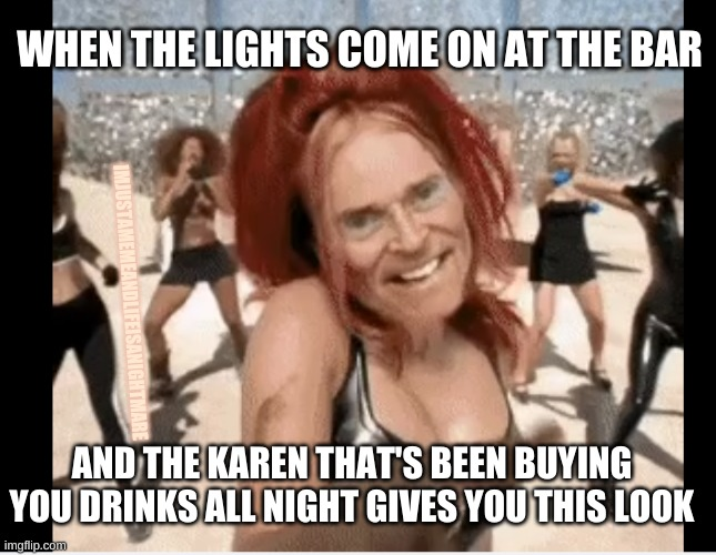 Every bar in every small town |  WHEN THE LIGHTS COME ON AT THE BAR; IMJUSTAMEMEANDLIFEISANIGHTMARE; AND THE KAREN THAT'S BEEN BUYING YOU DRINKS ALL NIGHT GIVES YOU THIS LOOK | image tagged in karen,a small price to pay for salvation | made w/ Imgflip meme maker