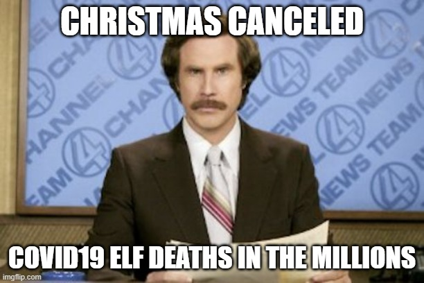 Elf |  CHRISTMAS CANCELED; COVID19 ELF DEATHS IN THE MILLIONS | image tagged in memes,ron burgundy | made w/ Imgflip meme maker