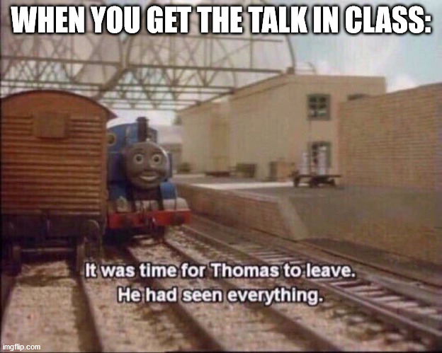 The talk.. |  WHEN YOU GET THE TALK IN CLASS: | image tagged in it was time for thomas to leave | made w/ Imgflip meme maker