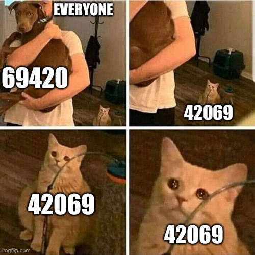 It do be like that |  EVERYONE; 69420; 42069; 42069; 42069 | image tagged in sad cat holding dog | made w/ Imgflip meme maker