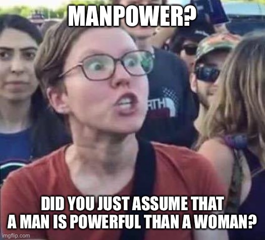Angry Liberal |  MANPOWER? DID YOU JUST ASSUME THAT A MAN IS POWERFUL THAN A WOMAN? | image tagged in angry liberal | made w/ Imgflip meme maker