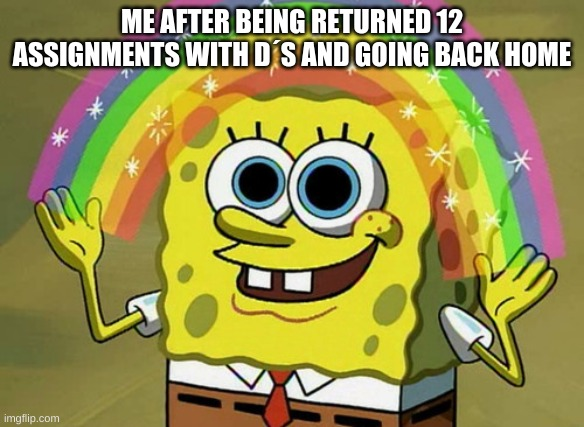 Imagination Spongebob Meme |  ME AFTER BEING RETURNED 12 ASSIGNMENTS WITH D´S AND GOING BACK HOME | image tagged in memes,imagination spongebob | made w/ Imgflip meme maker