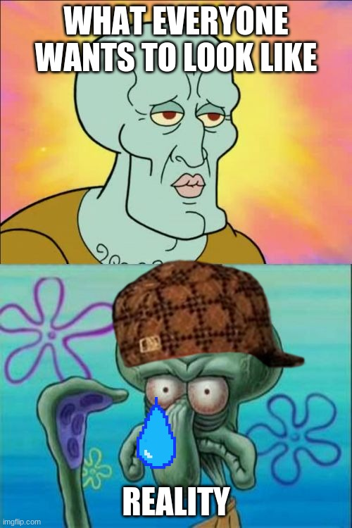 Squidward |  WHAT EVERYONE WANTS TO LOOK LIKE; REALITY | image tagged in memes,squidward,funny,real life | made w/ Imgflip meme maker