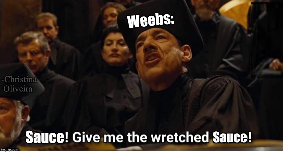 The sauce, give us the wretched sauce! |  Weebs:; -Christina Oliveira; Sauce; Sauce | image tagged in name,anime,weaboo,manga,harry potter,animeme | made w/ Imgflip meme maker
