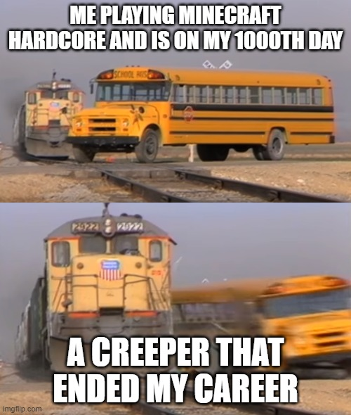 A train hitting a school bus |  ME PLAYING MINECRAFT HARDCORE AND IS ON MY 1000TH DAY; A CREEPER THAT ENDED MY CAREER | image tagged in a train hitting a school bus | made w/ Imgflip meme maker