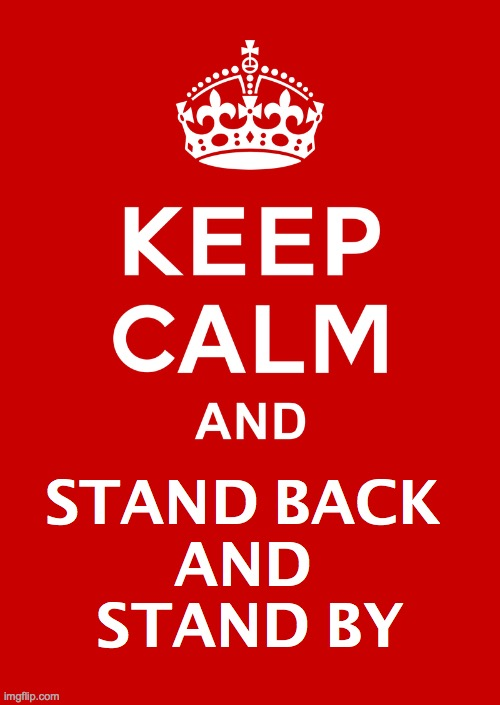 keep calm base | STAND BACK  AND  STAND BY | image tagged in keep calm base | made w/ Imgflip meme maker