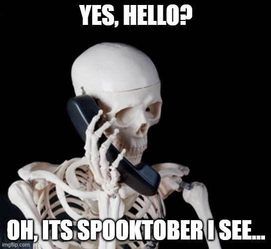 Skeleton on phone |  YES, HELLO? OH, ITS SPOOKTOBER I SEE... | image tagged in skeleton on phone | made w/ Imgflip meme maker