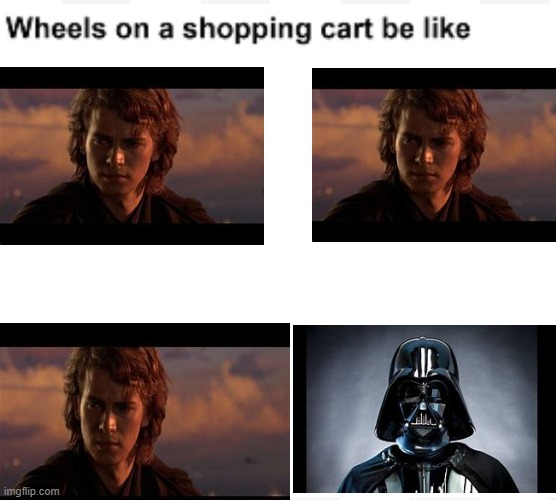 Ani?? | image tagged in wheels on a shopping cart be like,star wars prequels,darth vader,anakin skywalker | made w/ Imgflip meme maker