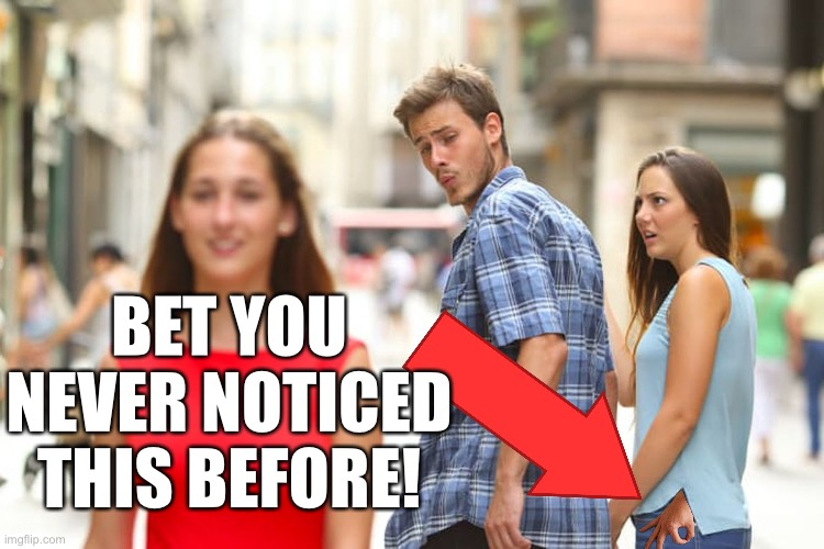 I can't believe I never saw this before! |  BET YOU NEVER NOTICED THIS BEFORE! | image tagged in memes,distracted boyfriend,gotcha,troll | made w/ Imgflip meme maker