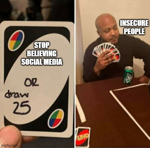 UNO or Draw 25 |  INSECURE PEOPLE; STOP BELIEVING SOCIAL MEDIA | image tagged in uno or draw 25 | made w/ Imgflip meme maker