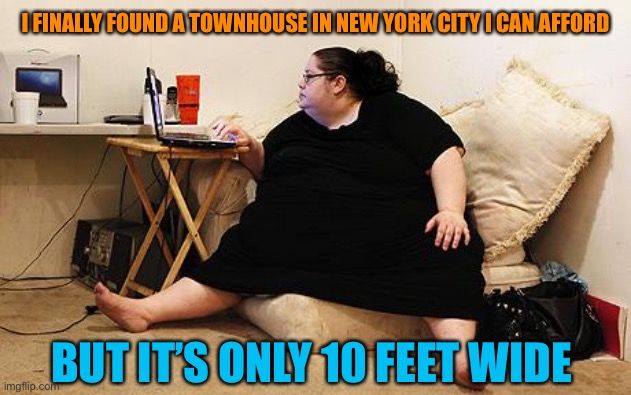 Obese Woman at Computer |  I FINALLY FOUND A TOWNHOUSE IN NEW YORK CITY I CAN AFFORD; BUT IT'S ONLY 10 FEET WIDE | image tagged in obese woman at computer,fat,woman,new york city,house,memes | made w/ Imgflip meme maker