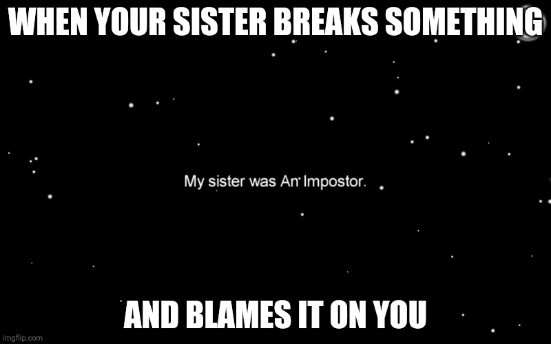 When your sister breaks something |  WHEN YOUR SISTER BREAKS SOMETHING; AND BLAMES IT ON YOU | image tagged in siblings,among us,imposter | made w/ Imgflip meme maker