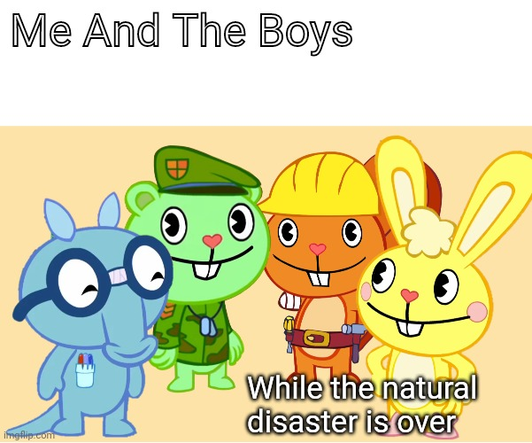 Me And The Boys (HTF) |  Me And The Boys; While the natural disaster is over | image tagged in me and the boys htf,memes,me and the boys | made w/ Imgflip meme maker
