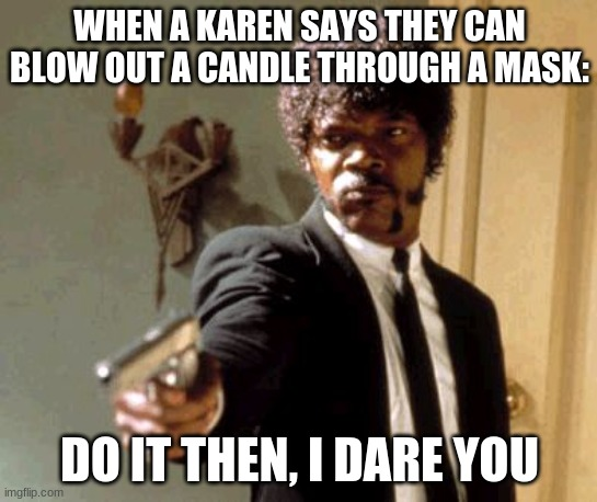 JUST WEAR THE MASK |  WHEN A KAREN SAYS THEY CAN BLOW OUT A CANDLE THROUGH A MASK:; DO IT THEN, I DARE YOU | image tagged in memes,say that again i dare you | made w/ Imgflip meme maker