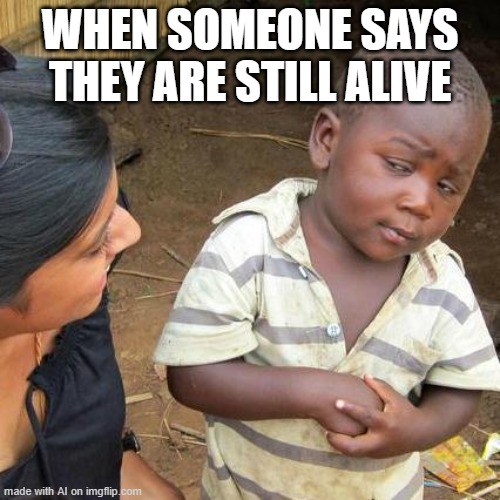 not an idea but funny |  WHEN SOMEONE SAYS THEY ARE STILL ALIVE | image tagged in memes,third world skeptical kid | made w/ Imgflip meme maker