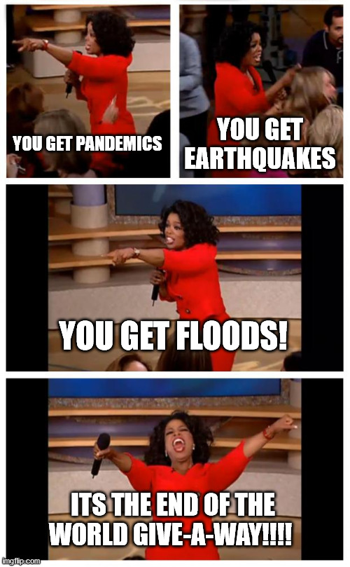 2020 in a nutshell |  YOU GET PANDEMICS; YOU GET EARTHQUAKES; YOU GET FLOODS! ITS THE END OF THE WORLD GIVE-A-WAY!!!! | image tagged in memes,oprah you get a car everybody gets a car | made w/ Imgflip meme maker