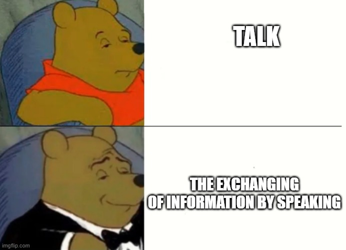 Fancy Winnie The Pooh Meme |  TALK; THE EXCHANGING OF INFORMATION BY SPEAKING | image tagged in fancy winnie the pooh meme | made w/ Imgflip meme maker