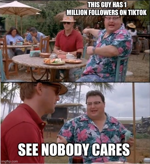 See Nobody Cares Meme |  THIS GUY HAS 1 MILLION FOLLOWERS ON TIKTOK; SEE NOBODY CARES | image tagged in memes,see nobody cares | made w/ Imgflip meme maker