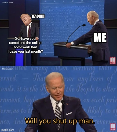 An exact scenario... |  TEACHER; ME; So, have you completed the online homework that I gave you last month? | image tagged in biden - will you shut up man,teacher,memes | made w/ Imgflip meme maker