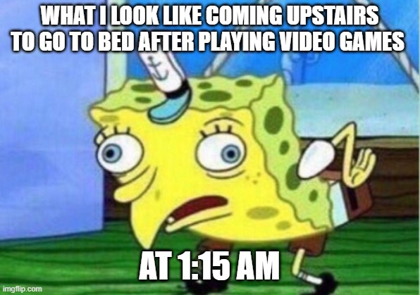 Mocking Spongebob Meme |  WHAT I LOOK LIKE COMING UPSTAIRS TO GO TO BED AFTER PLAYING VIDEO GAMES; AT 1:15 AM | image tagged in memes,mocking spongebob | made w/ Imgflip meme maker