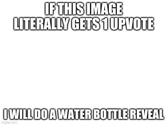 water |  IF THIS IMAGE LITERALLY GETS 1 UPVOTE; I WILL DO A WATER BOTTLE REVEAL | image tagged in upvote begging | made w/ Imgflip meme maker