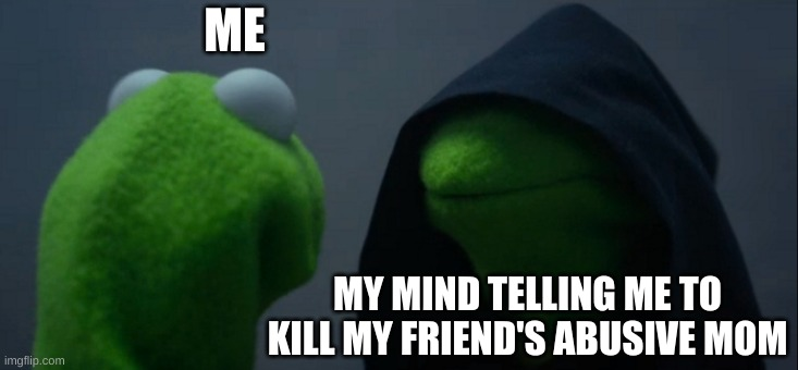 Evil Kermit |  ME; MY MIND TELLING ME TO KILL MY FRIEND'S ABUSIVE MOM | image tagged in memes,evil kermit | made w/ Imgflip meme maker