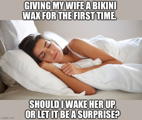 SURPRISE!!! |  GIVING MY WIFE A BIKINI WAX FOR THE FIRST TIME. SHOULD I WAKE HER UP, OR LET IT BE A SURPRISE? | image tagged in sleeping woman,surprise,wake up,bikini wax,pain,memes | made w/ Imgflip meme maker