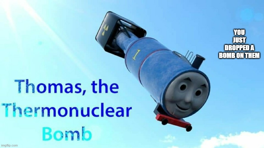 thomas the thermonuclear bomb | YOU JUST DROPPED A BOMB ON THEM | image tagged in thomas the thermonuclear bomb | made w/ Imgflip meme maker