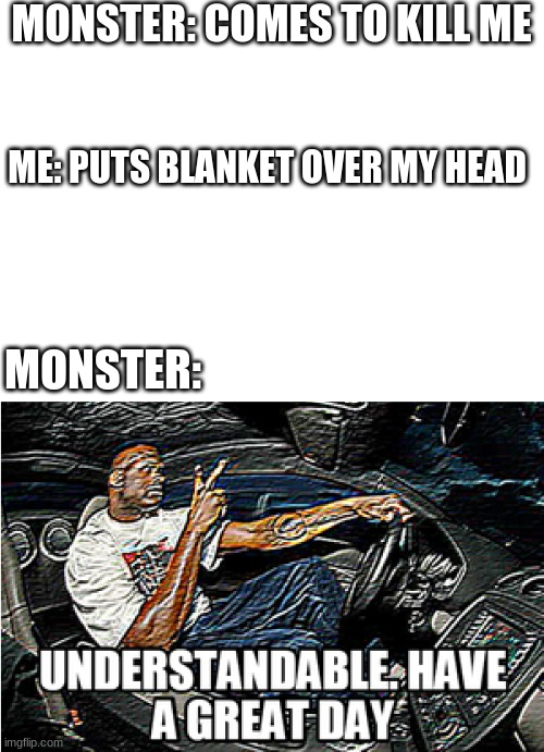 Monsters be like |  MONSTER: COMES TO KILL ME; ME: PUTS BLANKET OVER MY HEAD; MONSTER: | image tagged in understandable have a great day | made w/ Imgflip meme maker