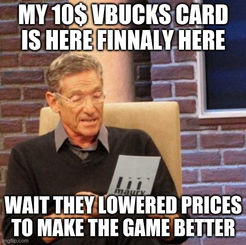 Maury Lie Detector Meme |  MY 10$ VBUCKS CARD IS HERE FINNALY HERE; WAIT THEY LOWERED PRICES TO MAKE THE GAME BETTER | image tagged in memes,maury lie detector | made w/ Imgflip meme maker