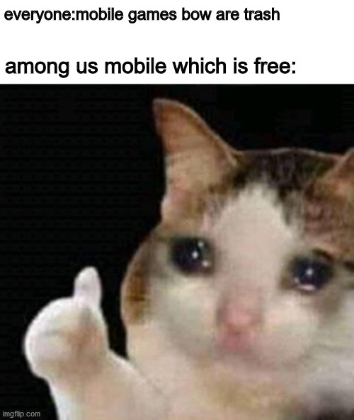 sad thumbs up cat |  everyone:mobile games bow are trash; among us mobile which is free: | image tagged in sad thumbs up cat | made w/ Imgflip meme maker