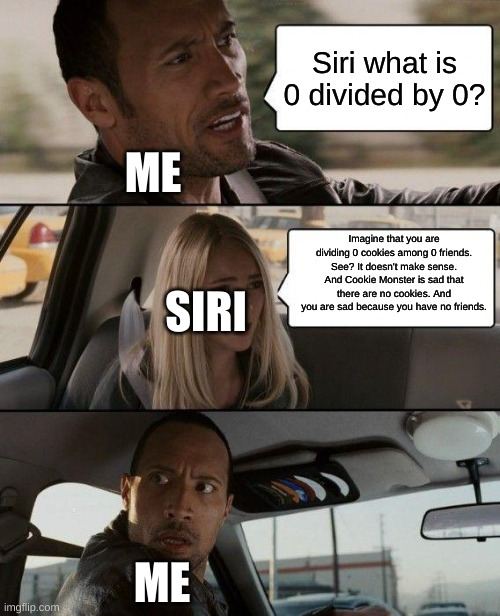 When You Get Roasted By Siri |  Siri what is 0 divided by 0? ME; Imagine that you are dividing 0 cookies among 0 friends. See? It doesn't make sense. And Cookie Monster is sad that there are no cookies. And you are sad because you have no friends. SIRI; ME | image tagged in memes,the rock driving,siri,roast | made w/ Imgflip meme maker