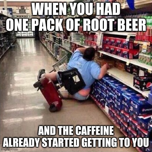 Caffeine addiction |  WHEN YOU HAD ONE PACK OF ROOT BEER; AND THE CAFFEINE ALREADY STARTED GETTING TO YOU | image tagged in fat person falling over | made w/ Imgflip meme maker