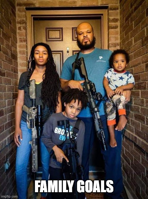FAMILY GOALS | image tagged in family,goals,guns,2a,america,heck yeah | made w/ Imgflip meme maker