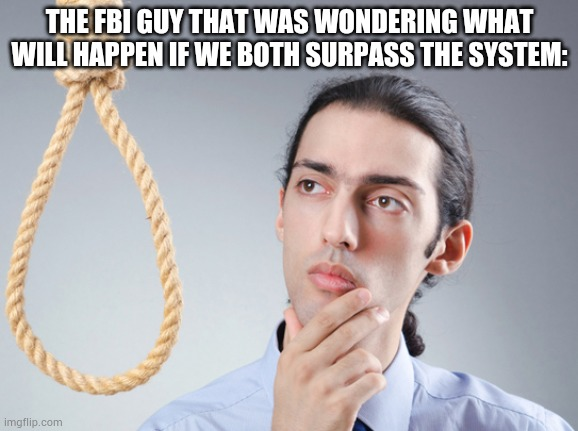 noose | THE FBI GUY THAT WAS WONDERING WHAT WILL HAPPEN IF WE BOTH SURPASS THE SYSTEM: | image tagged in noose | made w/ Imgflip meme maker